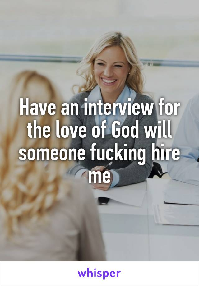 Have an interview for the love of God will someone fucking hire me