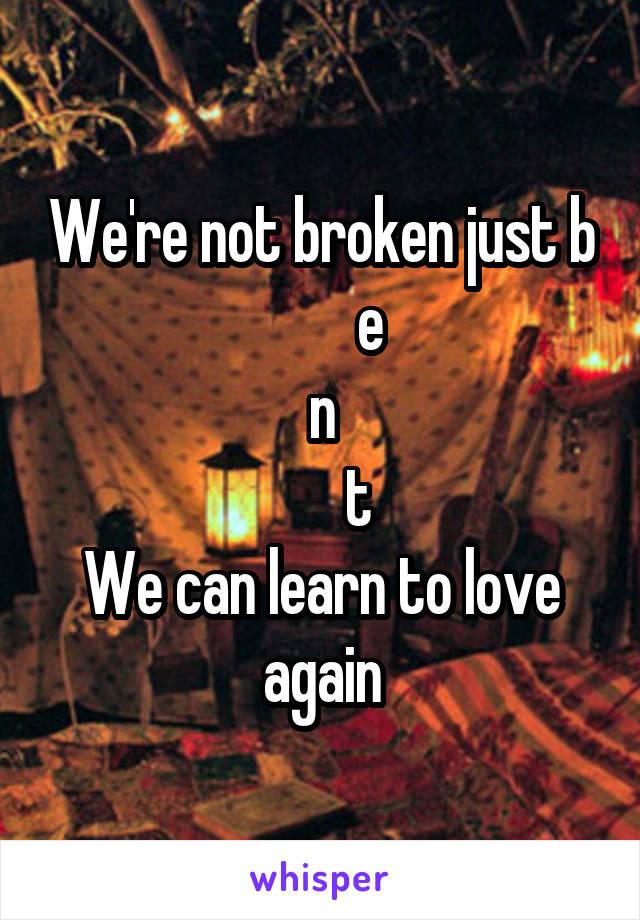 We're not broken just b         e n       t We can learn to love again