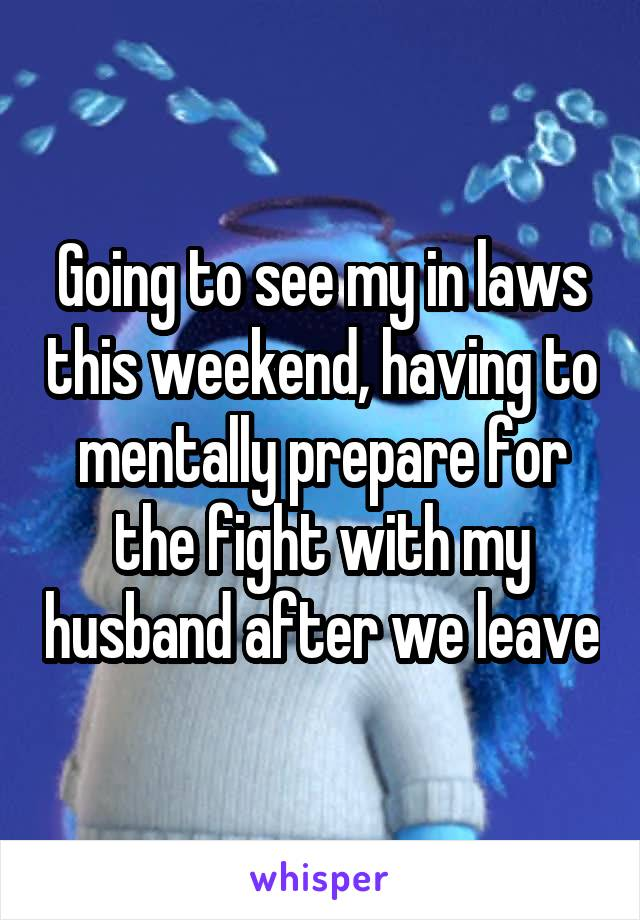 Going to see my in laws this weekend, having to mentally prepare for the fight with my husband after we leave
