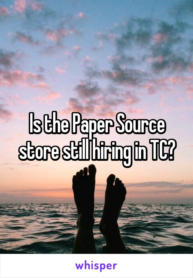 Is the Paper Source store still hiring in TC?