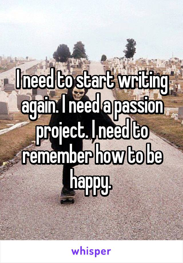 I need to start writing again. I need a passion project. I need to remember how to be happy.