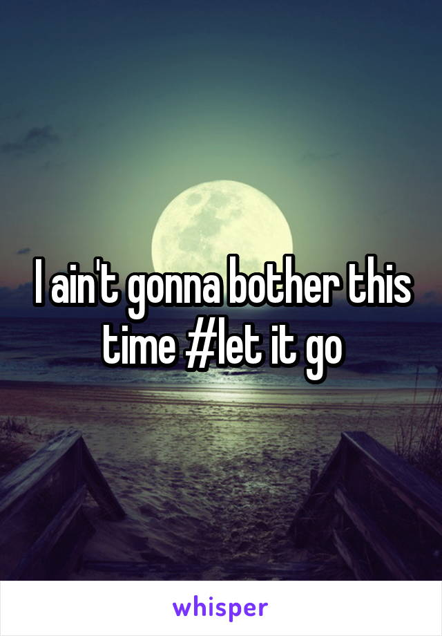 I ain't gonna bother this time #let it go