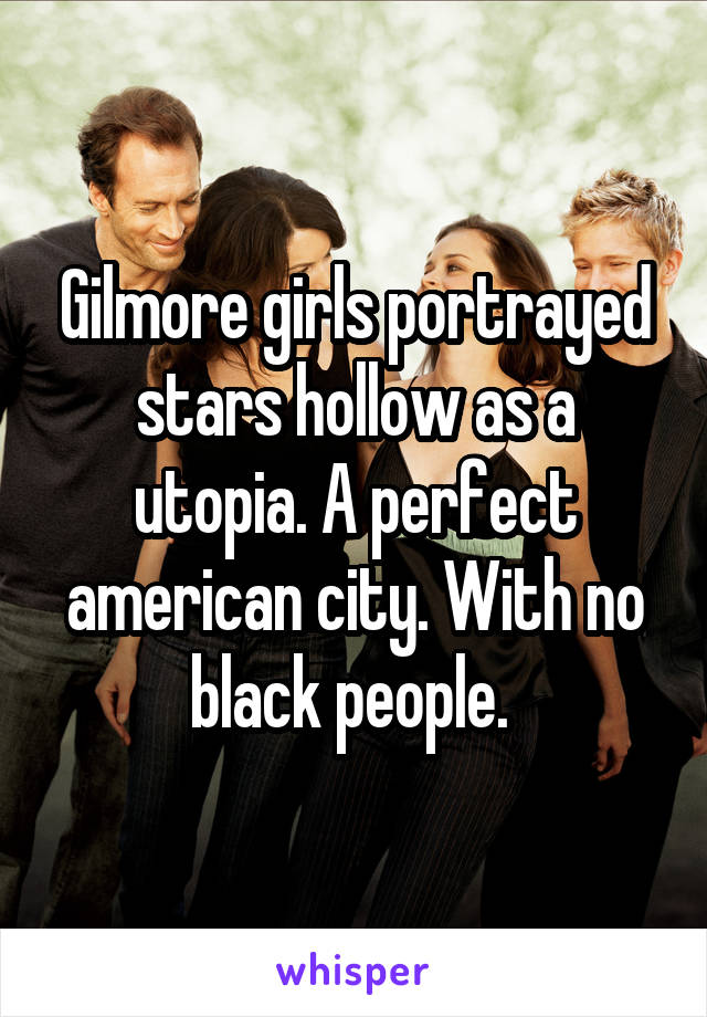 Gilmore girls portrayed stars hollow as a utopia. A perfect american city. With no black people.