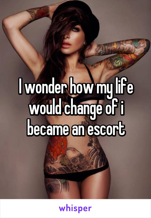 I wonder how my life would change of i became an escort