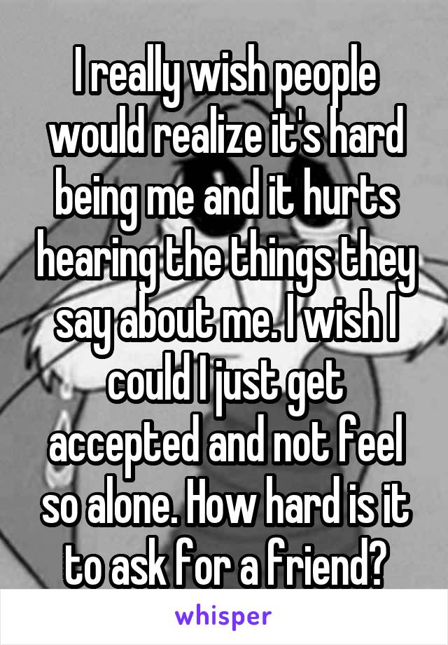 I really wish people would realize it's hard being me and it hurts hearing the things they say about me. I wish I could I just get accepted and not feel so alone. How hard is it to ask for a friend?