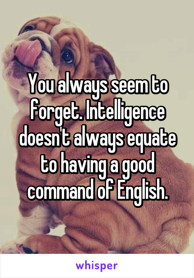You always seem to forget. Intelligence doesn't always equate to having a good command of English.