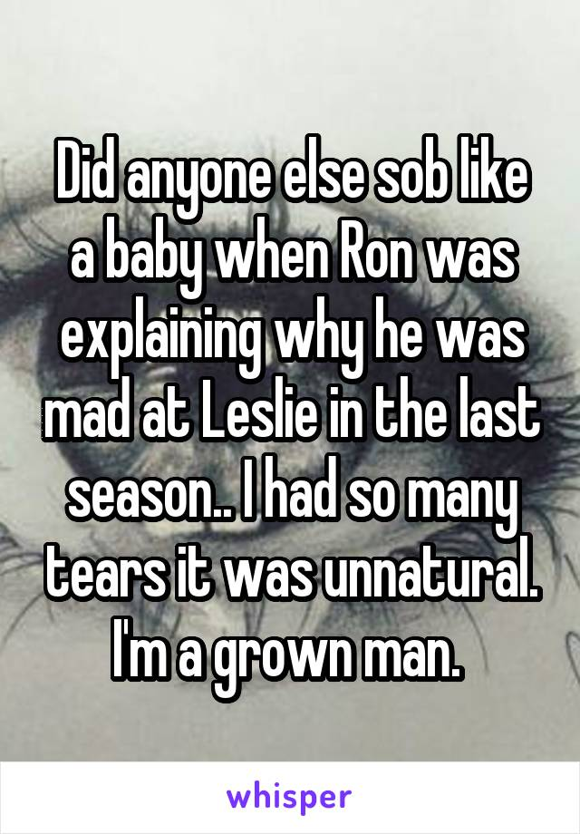 Did anyone else sob like a baby when Ron was explaining why he was mad at Leslie in the last season.. I had so many tears it was unnatural. I'm a grown man.