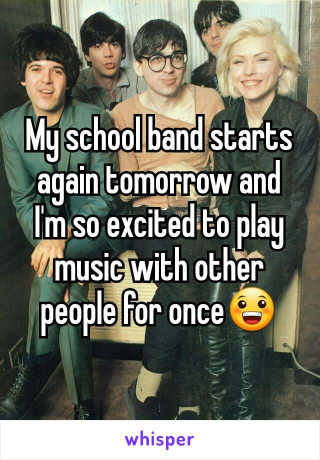 My school band starts again tomorrow and I'm so excited to play music with other people for once😀