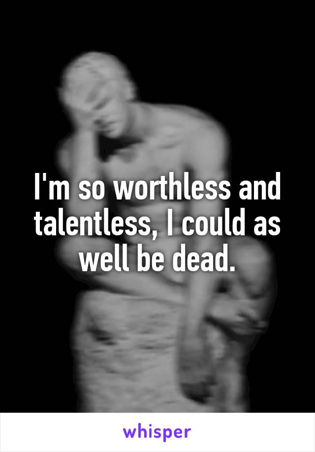 I'm so worthless and talentless, I could as well be dead.