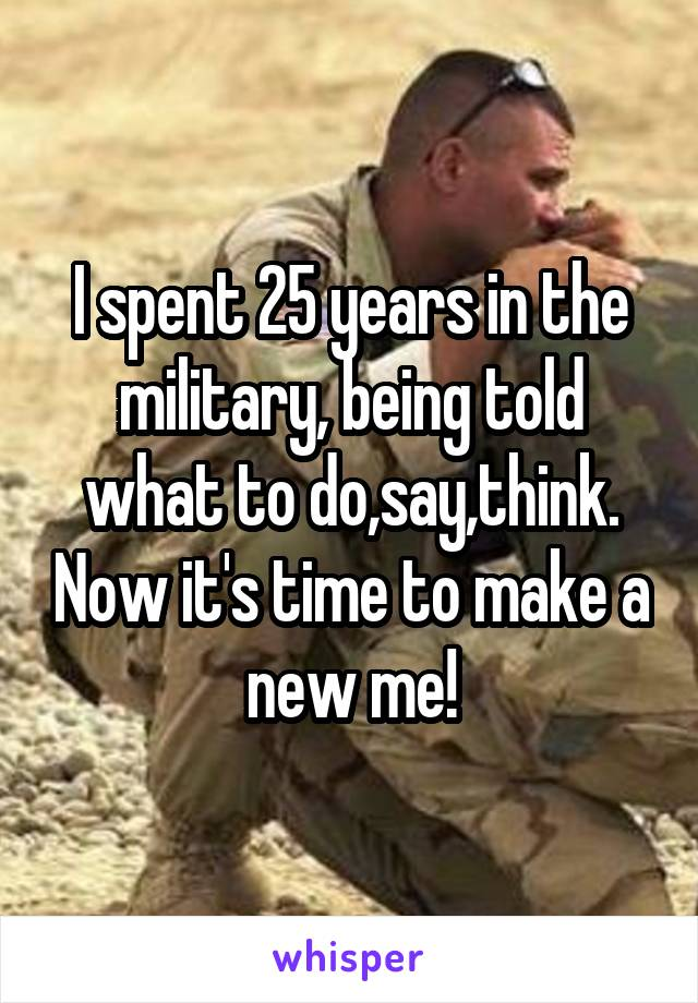 I spent 25 years in the military, being told what to do,say,think. Now it's time to make a new me!