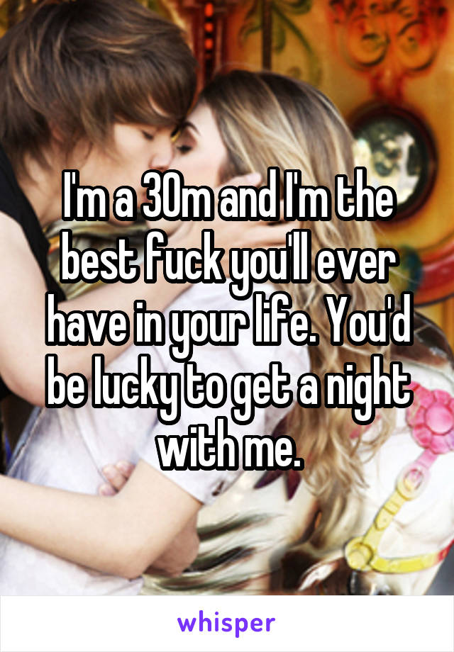I'm a 30m and I'm the best fuck you'll ever have in your life. You'd be lucky to get a night with me.