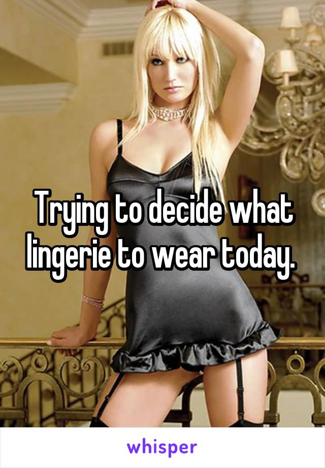 Trying to decide what lingerie to wear today.