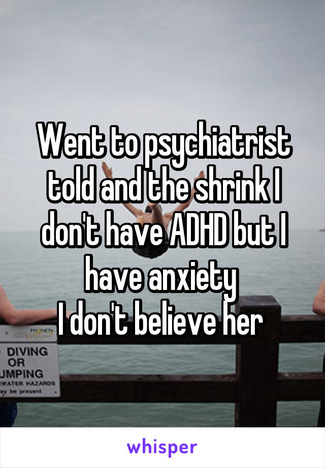 Went to psychiatrist told and the shrink I don't have ADHD but I have anxiety  I don't believe her