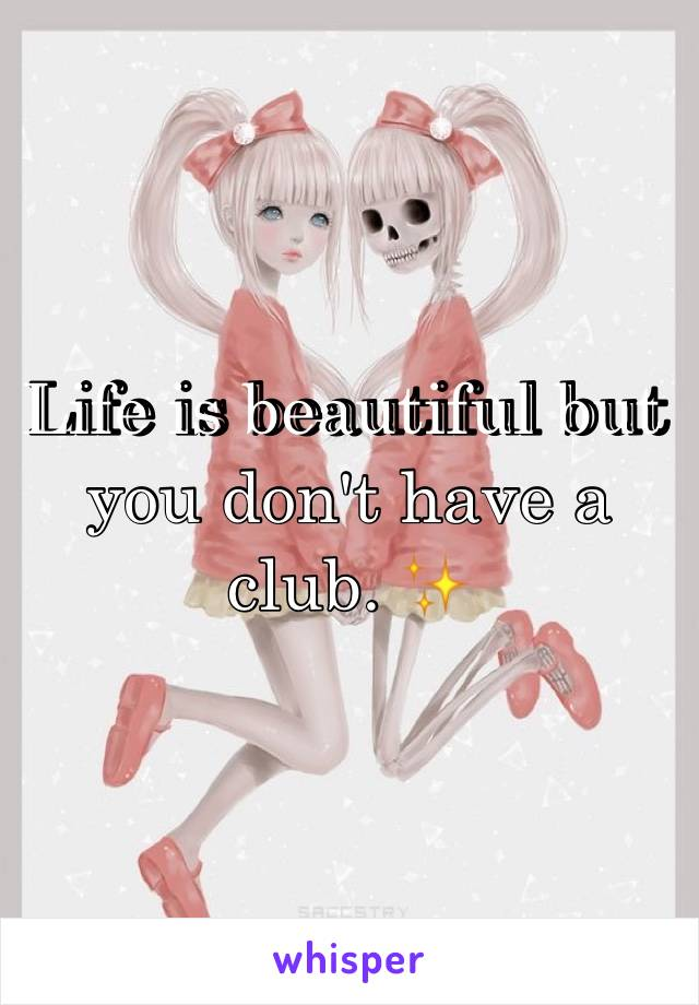 Life is beautiful but you don't have a club. ✨