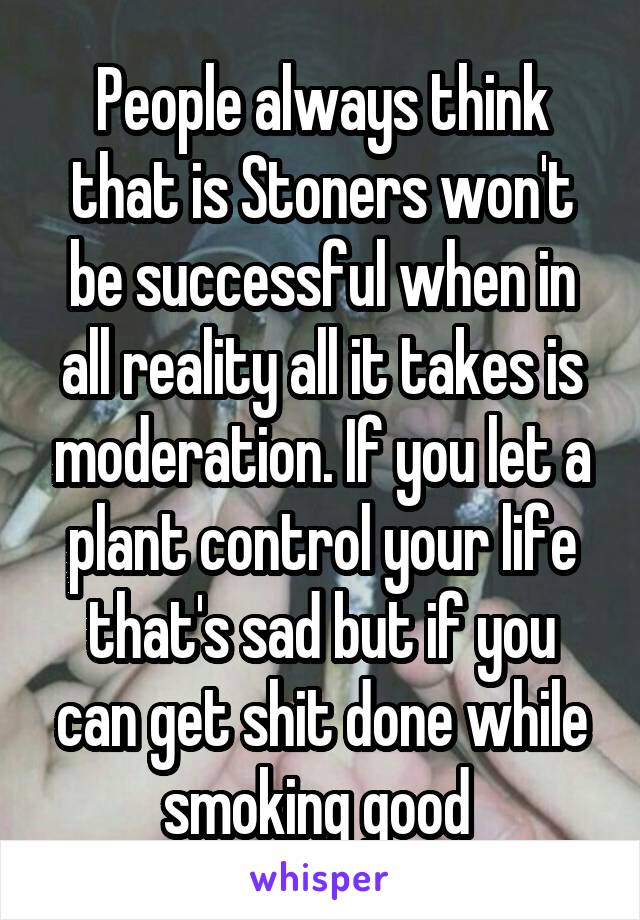People always think that is Stoners won't be successful when in all reality all it takes is moderation. If you let a plant control your life that's sad but if you can get shit done while smoking good