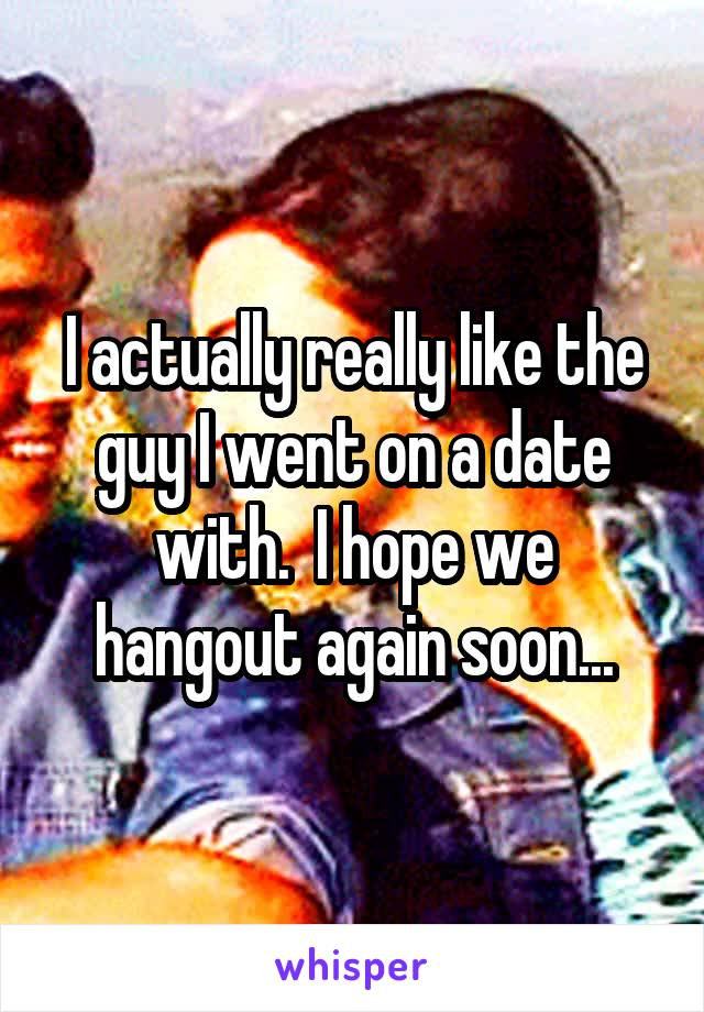 I actually really like the guy I went on a date with.  I hope we hangout again soon...