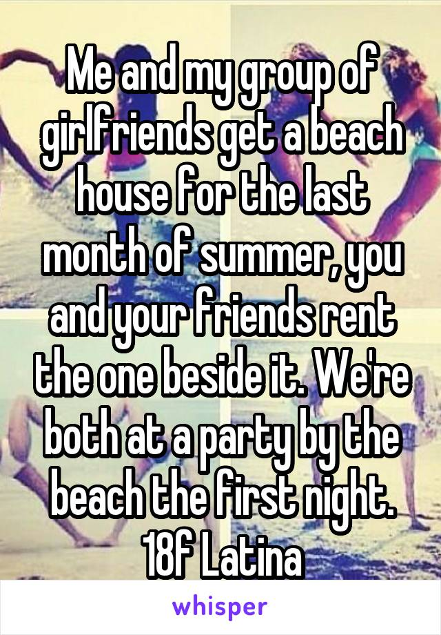 Me and my group of girlfriends get a beach house for the last month of summer, you and your friends rent the one beside it. We're both at a party by the beach the first night. 18f Latina