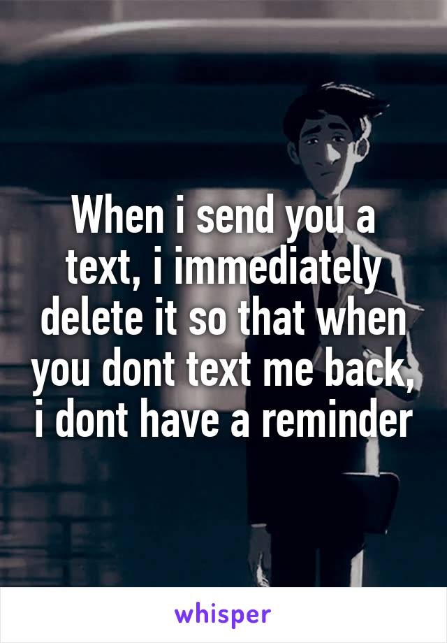 When i send you a text, i immediately delete it so that when you dont text me back, i dont have a reminder