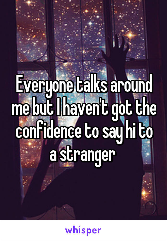 Everyone talks around me but I haven't got the confidence to say hi to a stranger