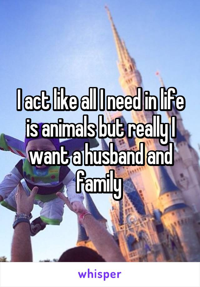 I act like all I need in life is animals but really I want a husband and family