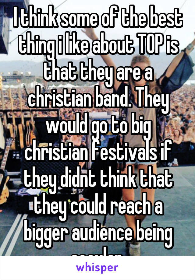 I think some of the best thing i like about TOP is that they are a christian band. They would go to big christian festivals if they didnt think that they could reach a bigger audience being secular.