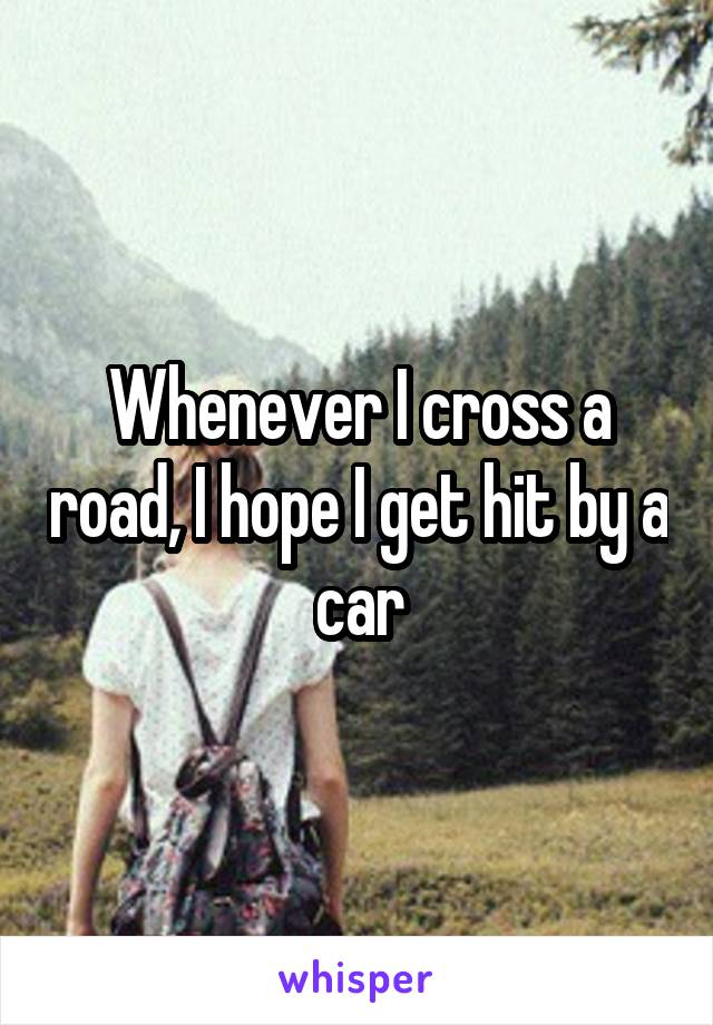Whenever I cross a road, I hope I get hit by a car