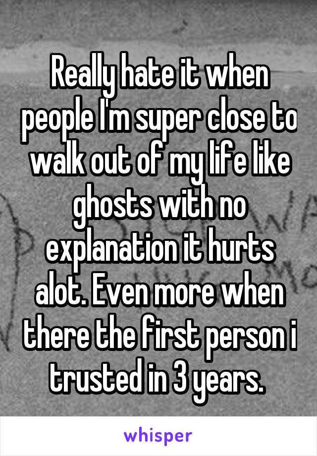 Really hate it when people I'm super close to walk out of my life like ghosts with no explanation it hurts alot. Even more when there the first person i trusted in 3 years.