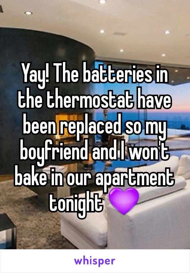 Yay! The batteries in the thermostat have been replaced so my boyfriend and I won't bake in our apartment tonight 💜