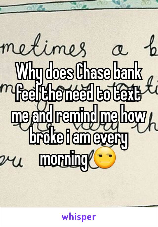 Why does Chase bank feel the need to text me and remind me how broke i am every morning 😒