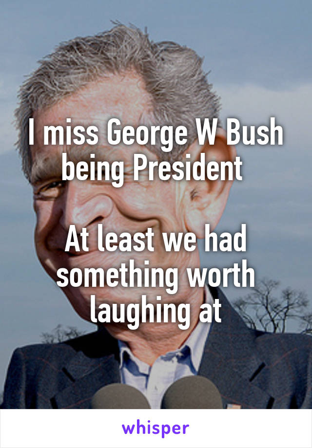 I miss George W Bush being President   At least we had something worth laughing at