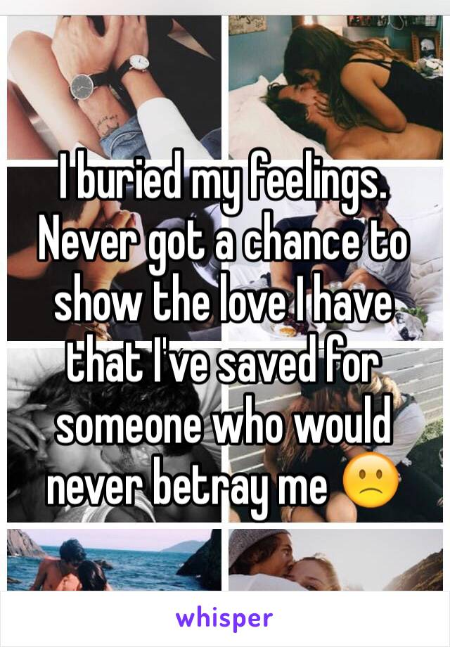 I buried my feelings.  Never got a chance to show the love I have that I've saved for someone who would never betray me 🙁