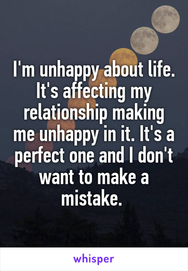 I'm unhappy about life. It's affecting my relationship making me unhappy in it. It's a perfect one and I don't want to make a mistake.