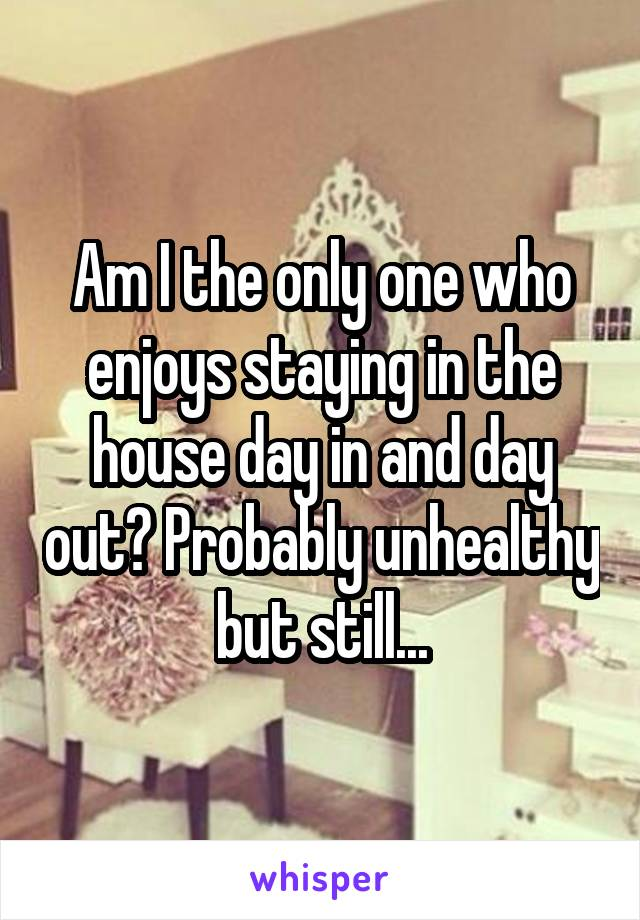 Am I the only one who enjoys staying in the house day in and day out? Probably unhealthy but still...