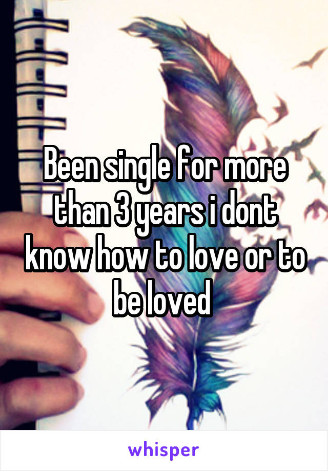 Been single for more than 3 years i dont know how to love or to be loved