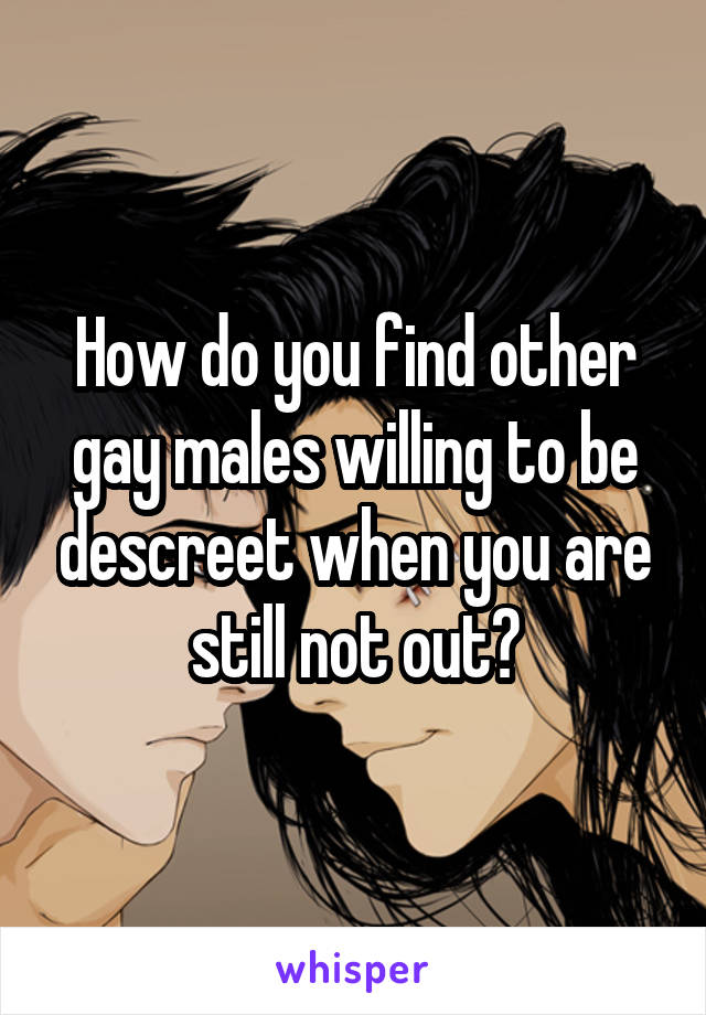 How do you find other gay males willing to be descreet when you are still not out?