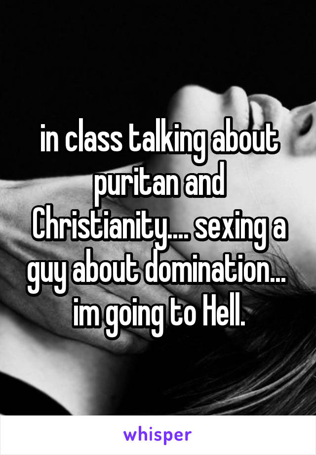in class talking about puritan and Christianity.... sexing a guy about domination...  im going to Hell.