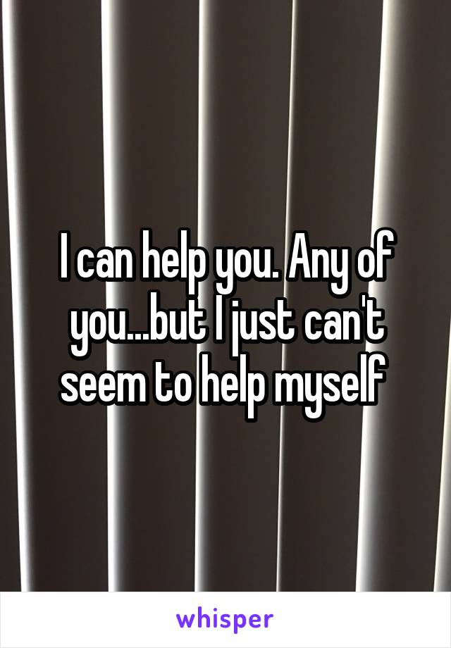 I can help you. Any of you...but I just can't seem to help myself