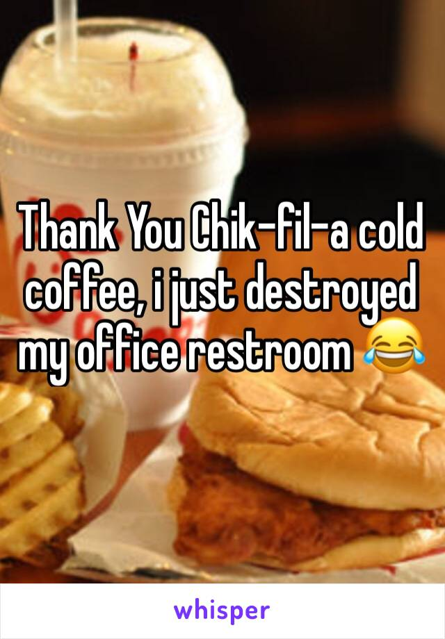 Thank You Chik-fil-a cold coffee, i just destroyed my office restroom 😂