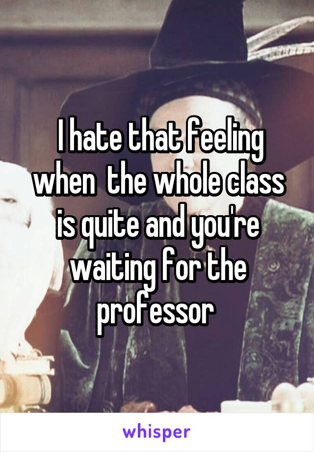 I hate that feeling when  the whole class is quite and you're waiting for the professor