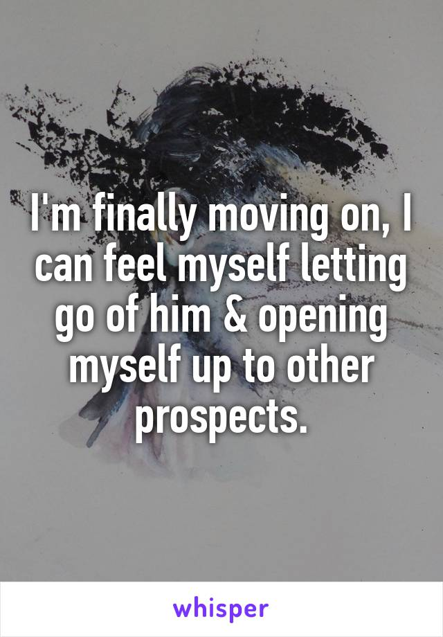 I'm finally moving on, I can feel myself letting go of him & opening myself up to other prospects.