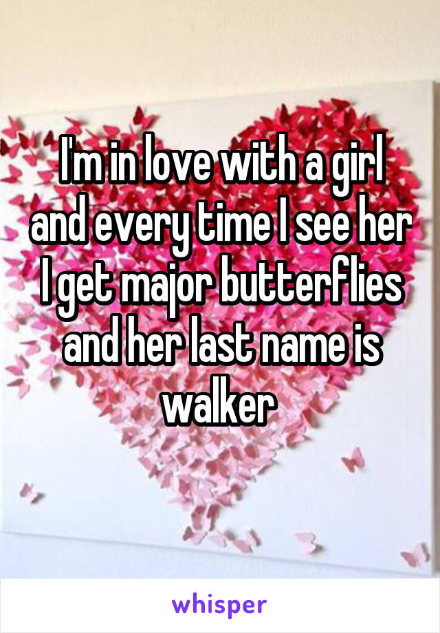 I'm in love with a girl and every time I see her I get major butterflies and her last name is walker