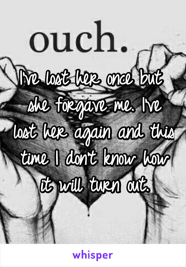 I've lost her once but  she forgave me. I've lost her again and this time I don't know how it will turn out.