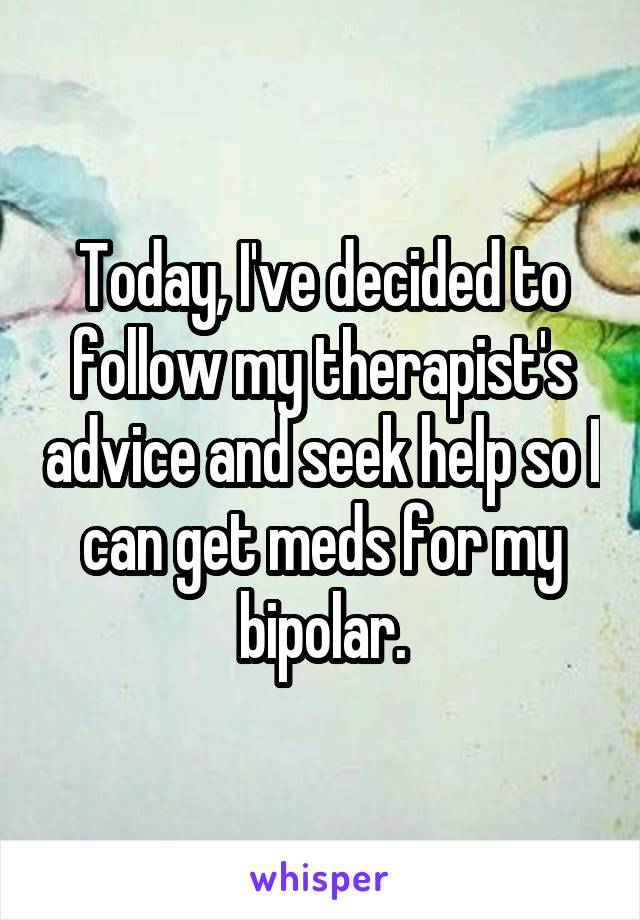 Today, I've decided to follow my therapist's advice and seek help so I can get meds for my bipolar.