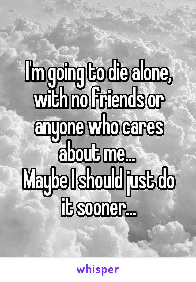 I'm going to die alone, with no friends or anyone who cares about me...  Maybe I should just do it sooner...