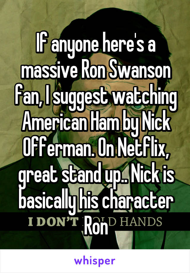 If anyone here's a massive Ron Swanson fan, I suggest watching American Ham by Nick Offerman. On Netflix, great stand up.. Nick is basically his character Ron