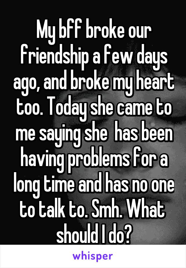 My bff broke our friendship a few days ago, and broke my heart too. Today she came to me saying she  has been having problems for a long time and has no one to talk to. Smh. What  should I do?