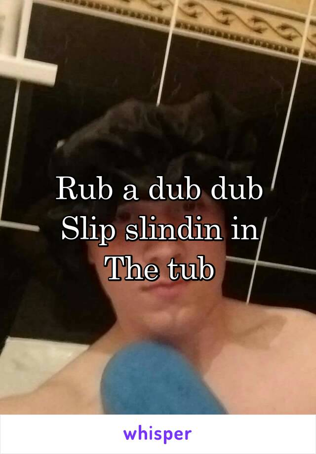 Rub a dub dub Slip slindin in The tub