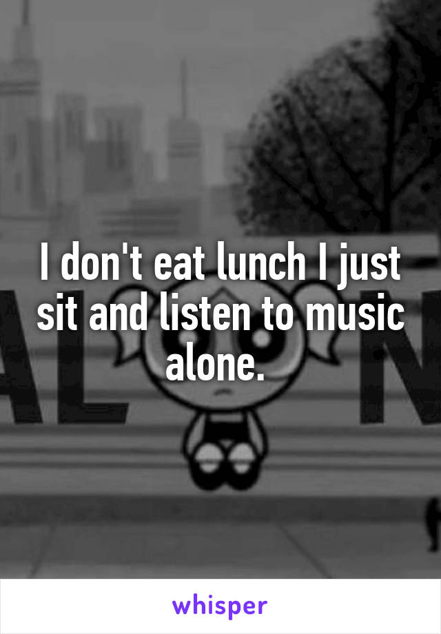 I don't eat lunch I just sit and listen to music alone.