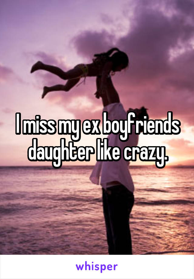 I miss my ex boyfriends daughter like crazy.