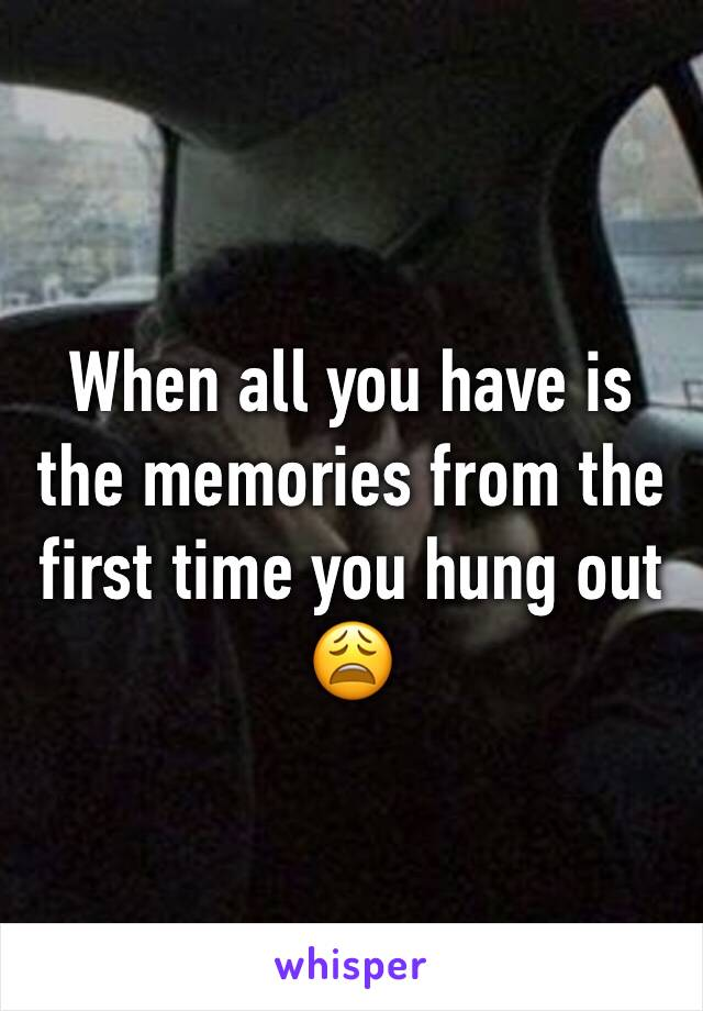 When all you have is the memories from the first time you hung out 😩